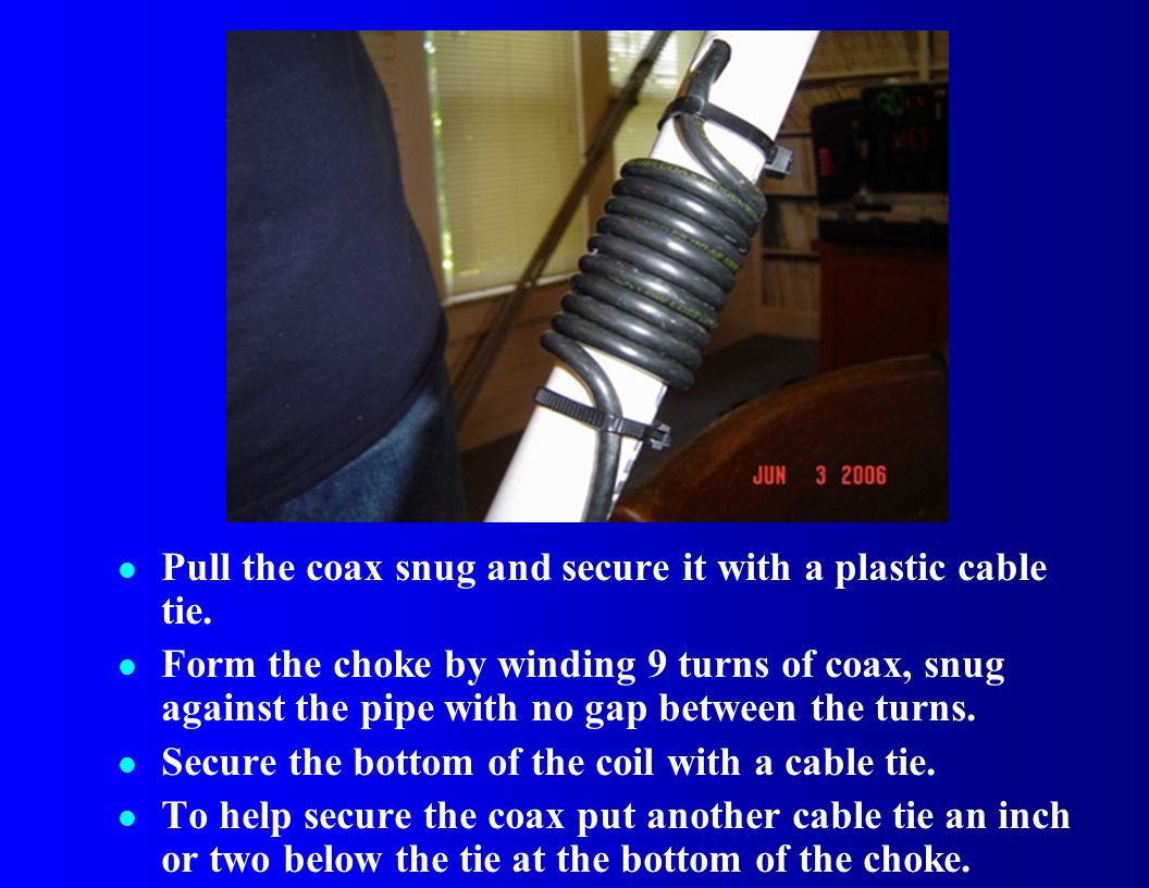 l Pull the coax snug and secure it with a plastic cable tie. l Form the choke by winding 9 turns of coax, snug against the pipe with no gap between th