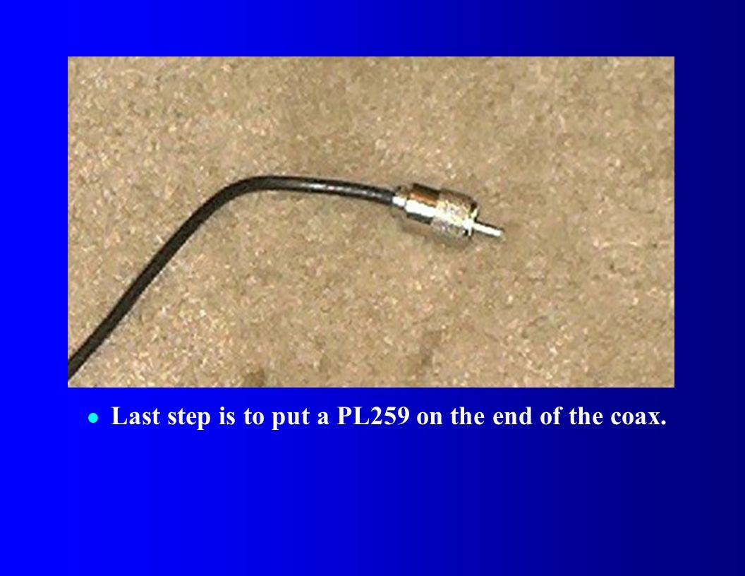 l Last step is to put a PL259 on the end of the coax.