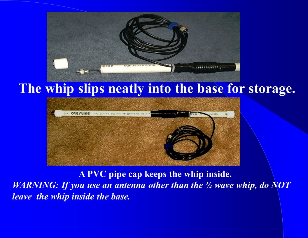 The whip slips neatly into the base for storage. A PVC pipe cap keeps the whip inside. WARNING: If you use an antenna other than the ¼ wave whip, do N
