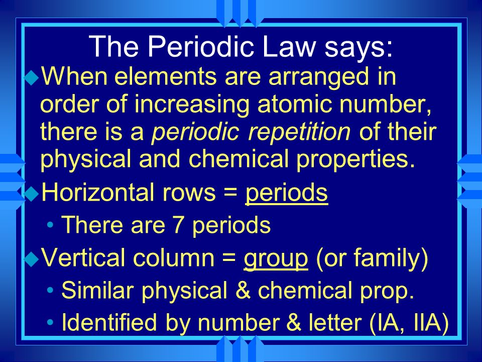 The Periodic Law says: u When elements are arranged in order of increasing atomic number, there is a periodic repetition of their physical and chemica