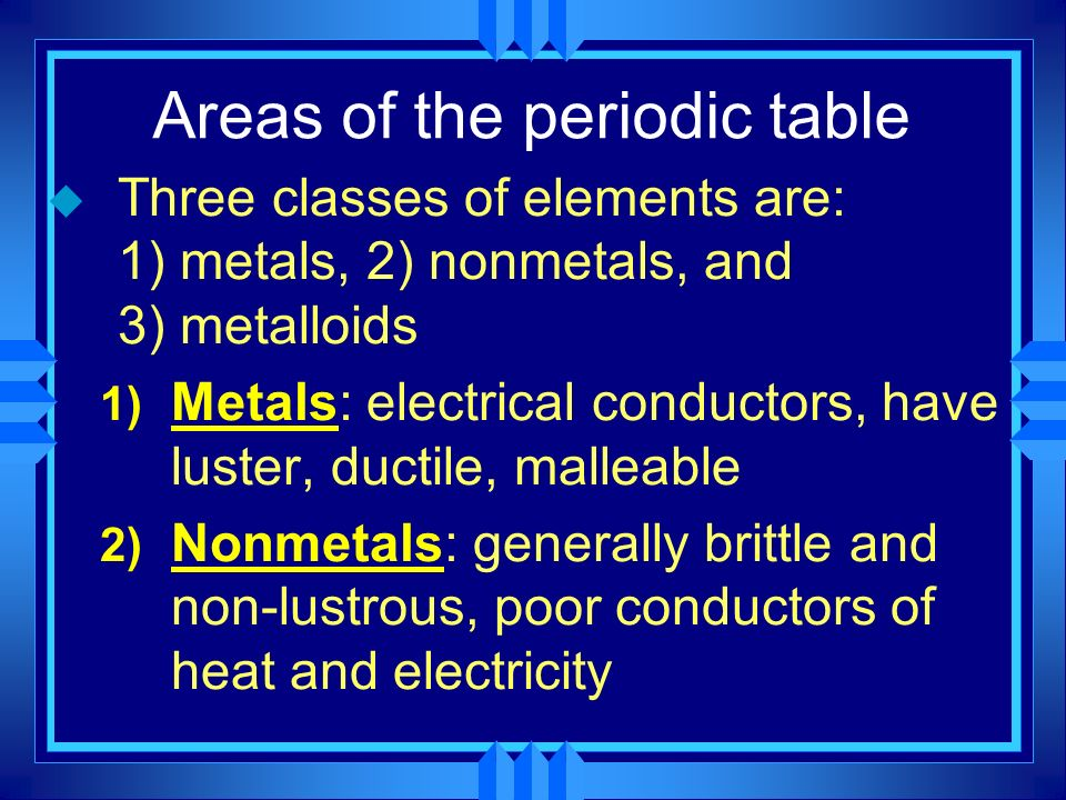 Areas of the periodic table u Three classes of elements are: 1) metals, 2) nonmetals, and 3) metalloids 1) Metals: electrical conductors, have luster,