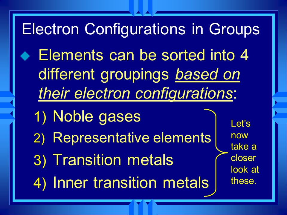 Electron Configurations in Groups u Elements can be sorted into 4 different groupings based on their electron configurations: 1) Noble gases 2) Repres