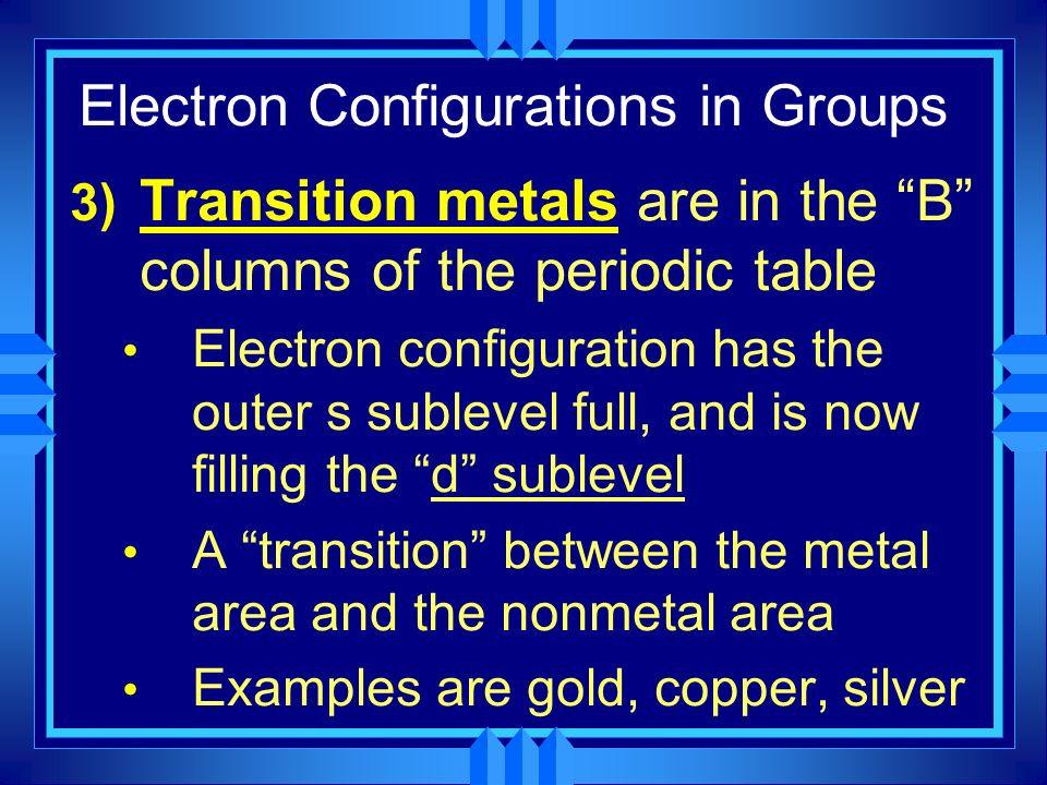Electron Configurations in Groups 3) Transition metals are in the B columns of the periodic table Electron configuration has the outer s sublevel full