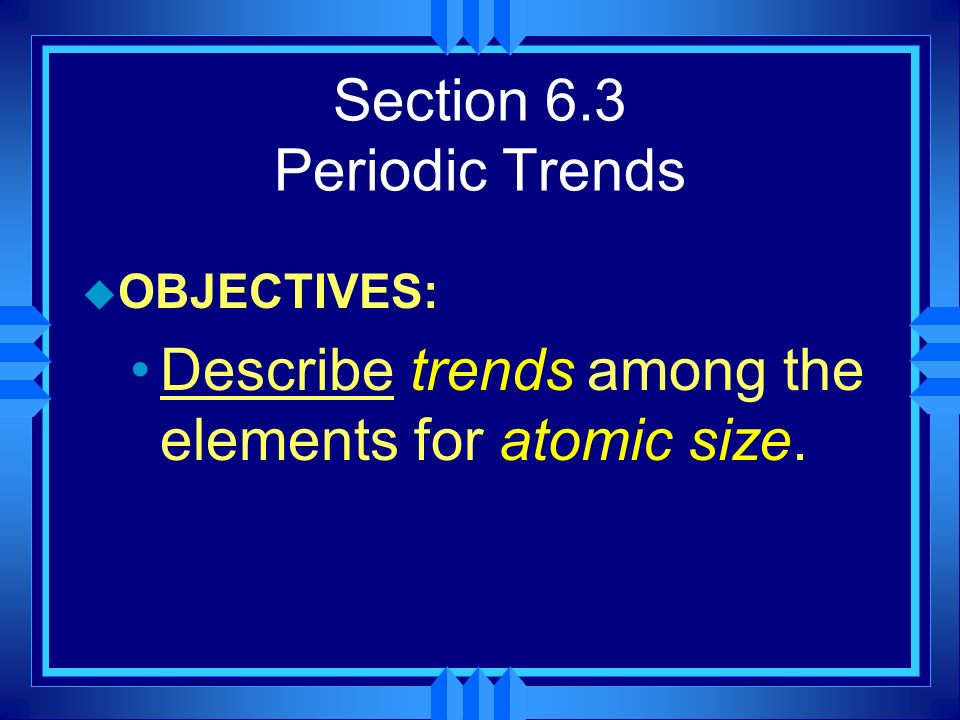 Section 6.3 Periodic Trends u OBJECTIVES: Describe trends among the elements for atomic size.