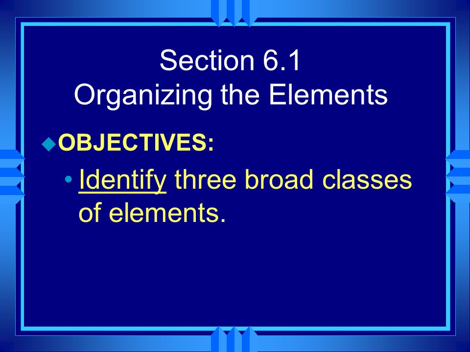 Section 6.2 Classifying the Elements u OBJECTIVES: Describe the information in a periodic table.