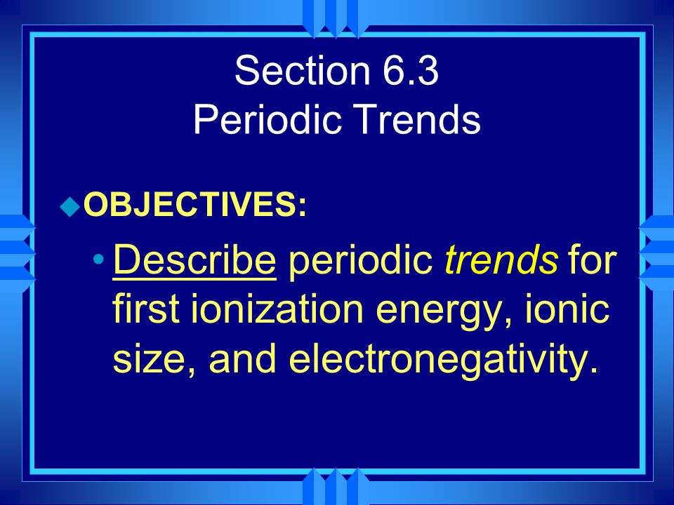 Section 6.3 Periodic Trends u OBJECTIVES: Describe periodic trends for first ionization energy, ionic size, and electronegativity.