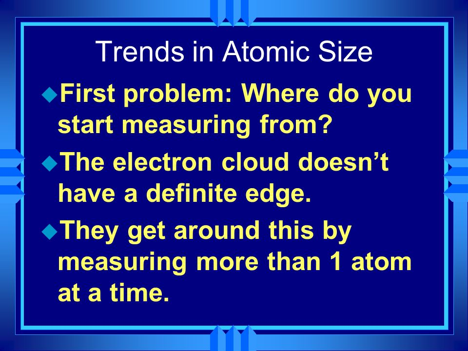 Trends in Atomic Size u First problem: Where do you start measuring from? u The electron cloud doesnt have a definite edge. u They get around this by