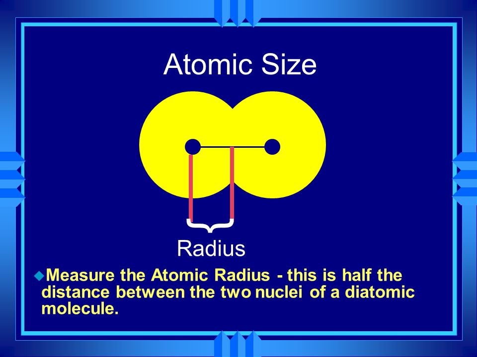 Atomic Size u Measure the Atomic Radius - this is half the distance between the two nuclei of a diatomic molecule. } Radius