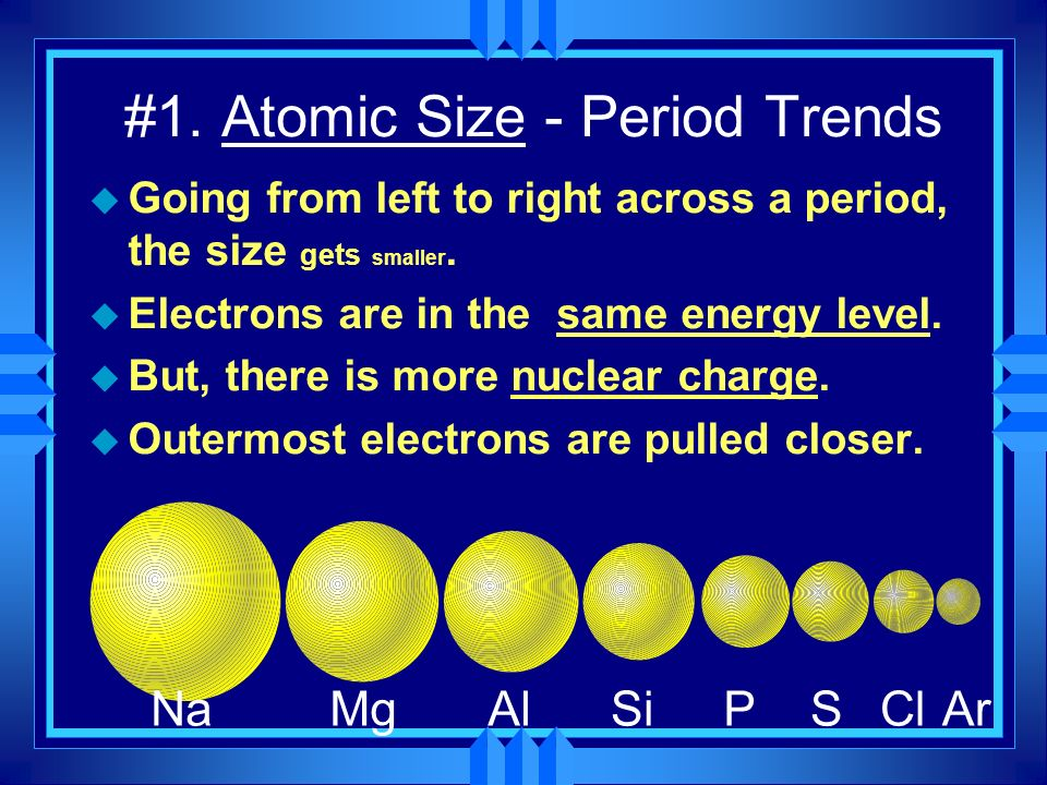 #1. Atomic Size - Period Trends u Going from left to right across a period, the size gets smaller. u Electrons are in the same energy level. u But, th