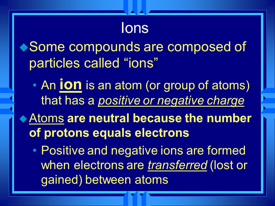 Ions u Some compounds are composed of particles called ions An ion is an atom (or group of atoms) that has a positive or negative charge u Atoms are n