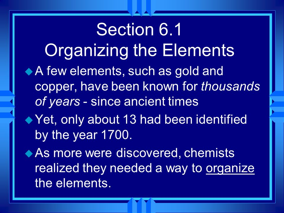 Section 6.1 Organizing the Elements u A few elements, such as gold and copper, have been known for thousands of years - since ancient times u Yet, onl