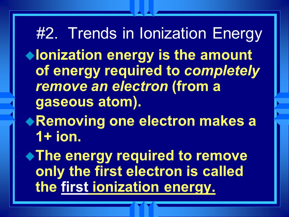 #2. Trends in Ionization Energy u Ionization energy is the amount of energy required to completely remove an electron (from a gaseous atom). u Removin