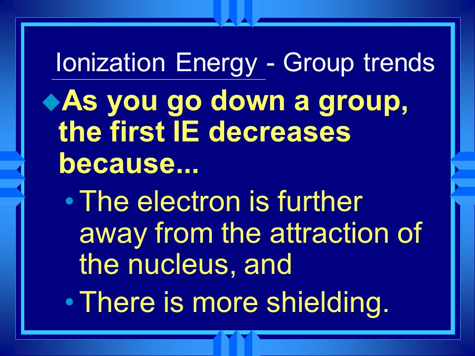 Ionization Energy - Group trends u As you go down a group, the first IE decreases because... The electron is further away from the attraction of the n