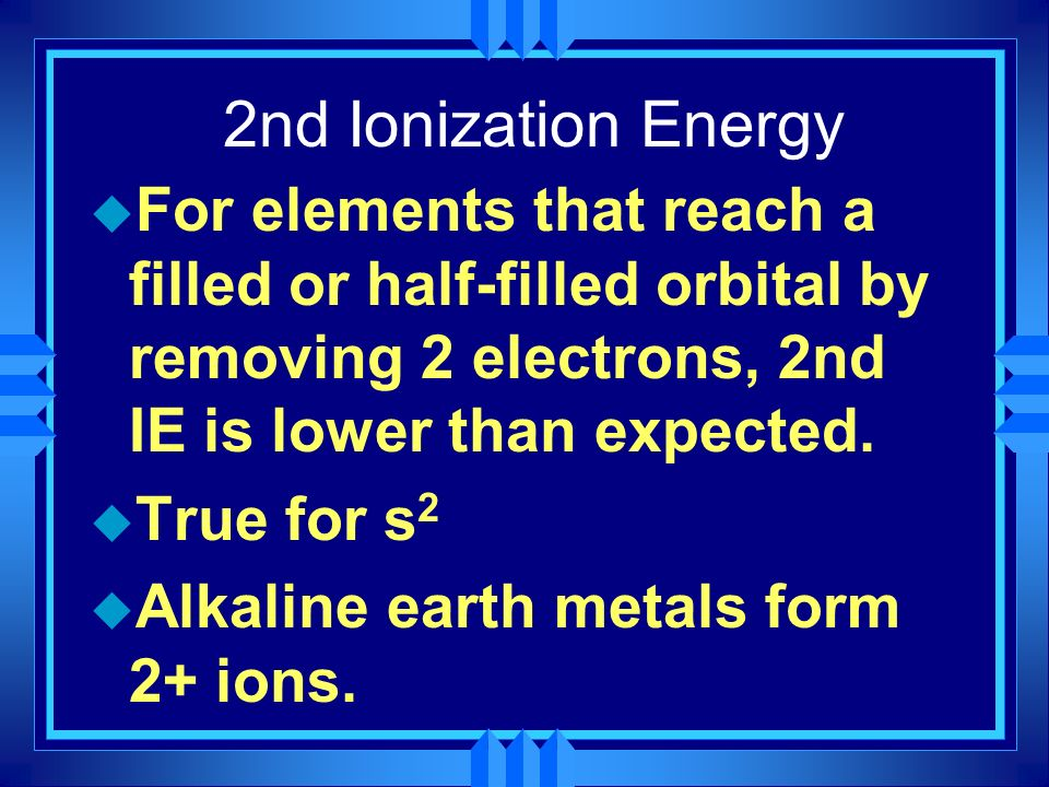 2nd Ionization Energy u For elements that reach a filled or half-filled orbital by removing 2 electrons, 2nd IE is lower than expected. u True for s 2