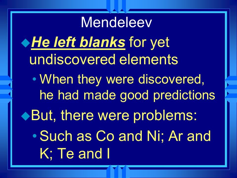 Mendeleev u He left blanks for yet undiscovered elements When they were discovered, he had made good predictions u But, there were problems: Such as C