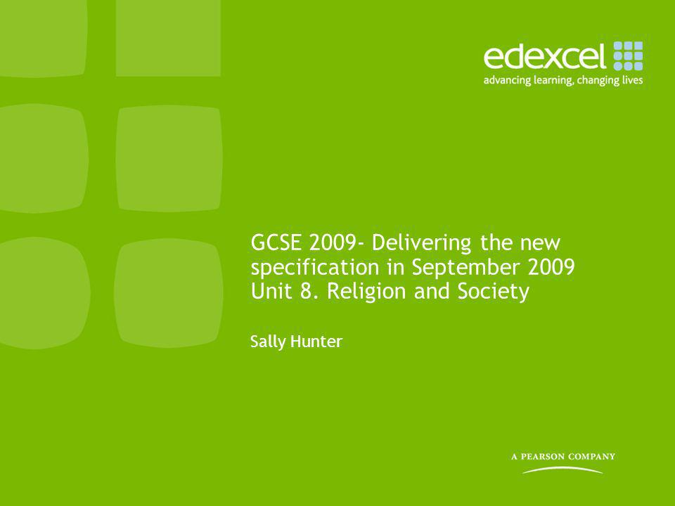 GCSE 2009- Delivering the new specification in September 2009 Unit 8. Religion and Society Sally Hunter