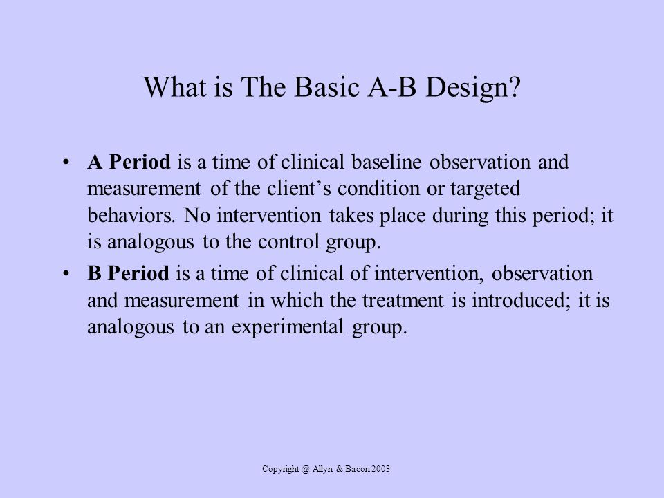 Copyright @ Allyn & Bacon 2003 What is The Basic A-B Design.