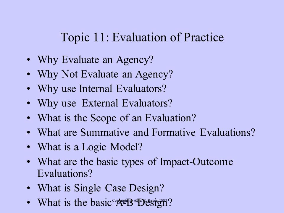 Copyright @ Allyn & Bacon 2003 Topic 11: Evaluation of Practice Why Evaluate an Agency.
