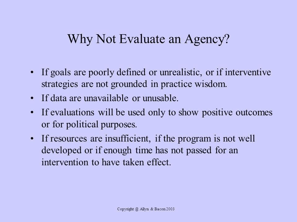 Copyright @ Allyn & Bacon 2003 Why Not Evaluate an Agency.