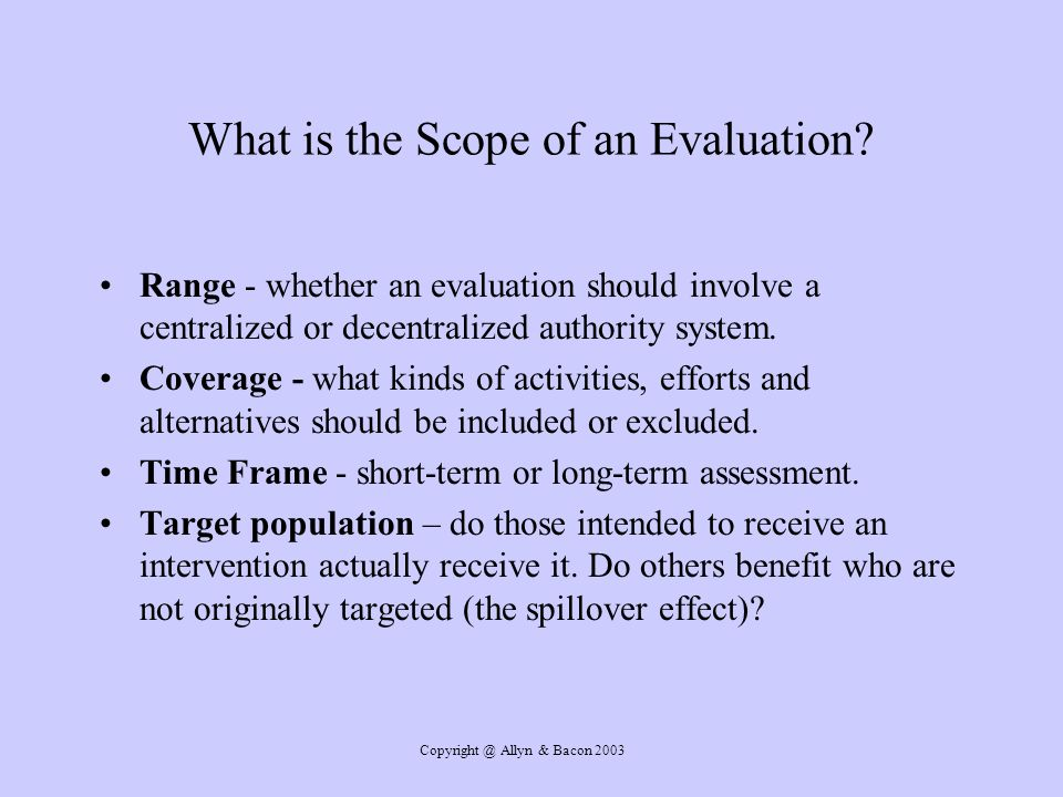Copyright @ Allyn & Bacon 2003 What is the Scope of an Evaluation.