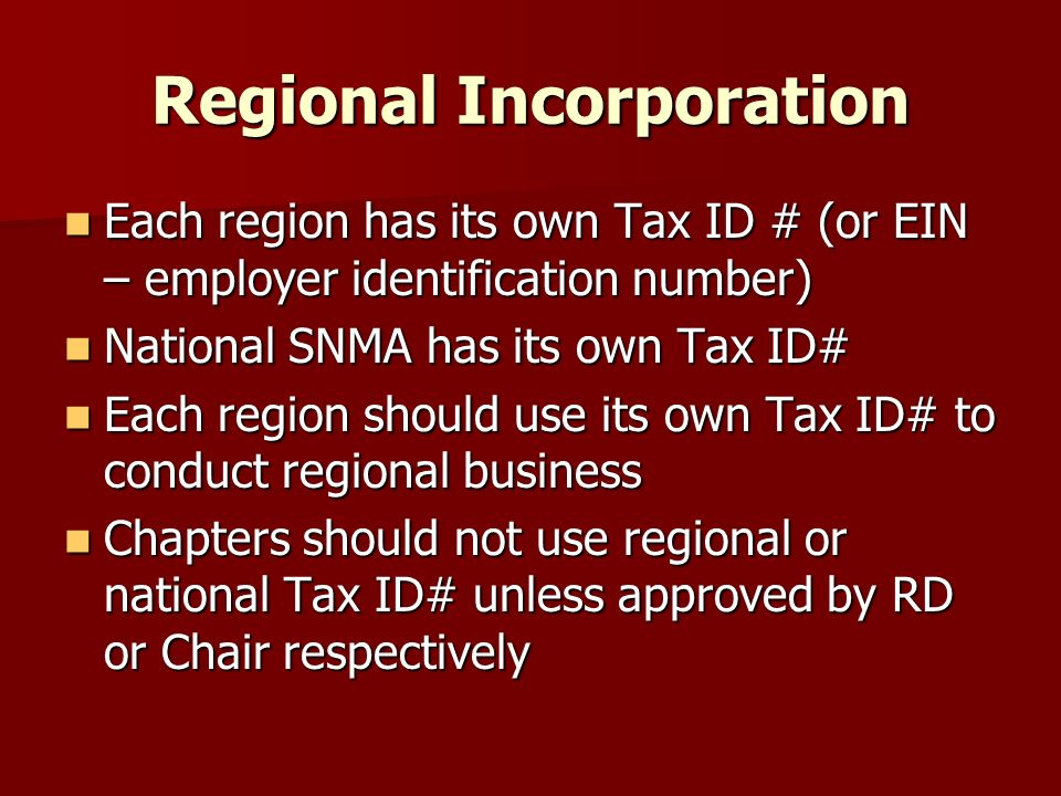 Regional Incorporation Each region has its own Tax ID # (or EIN – employer identification number) Each region has its own Tax ID # (or EIN – employer