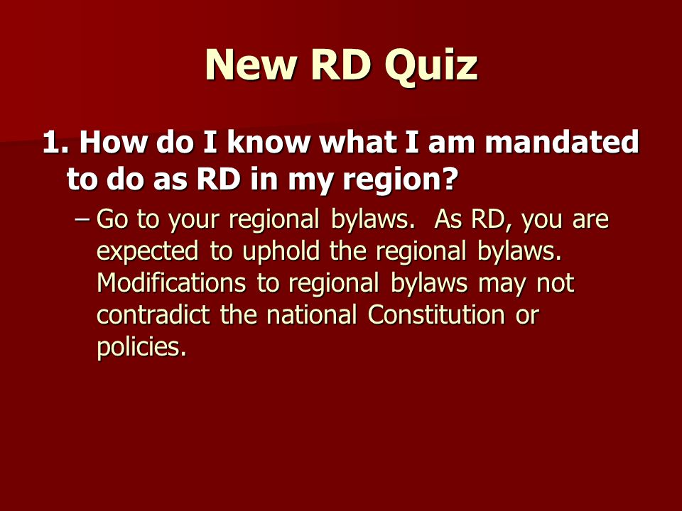 New RD Quiz 1. How do I know what I am mandated to do as RD in my region? –Go to your regional bylaws. As RD, you are expected to uphold the regional