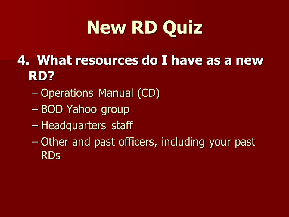 New RD Quiz 4. What resources do I have as a new RD? –Operations Manual (CD) –BOD Yahoo group –Headquarters staff –Other and past officers, including