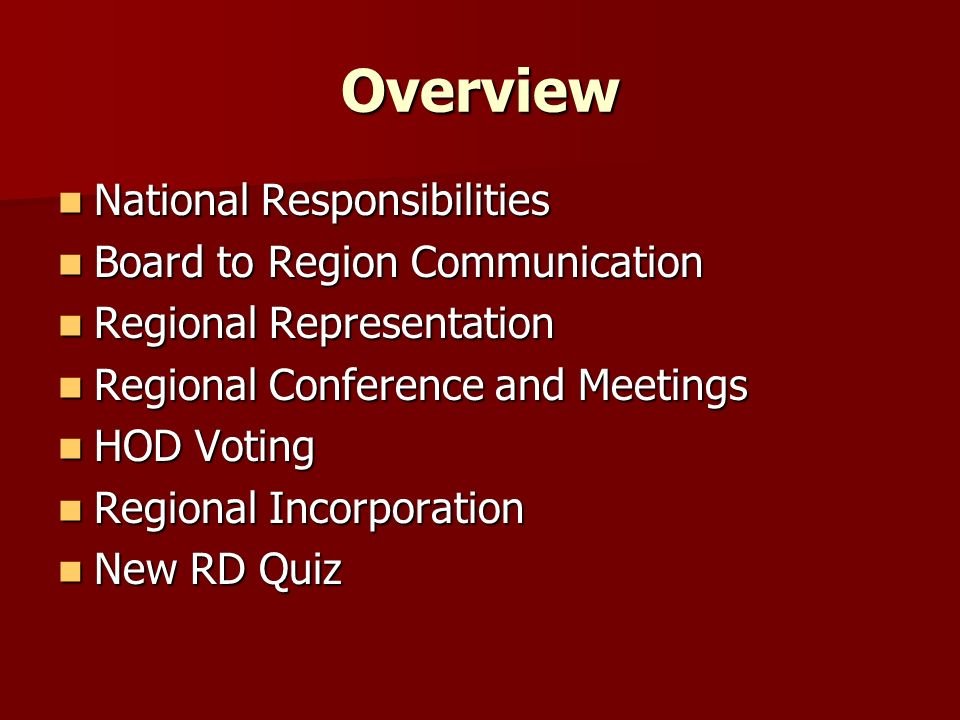 Overview National Responsibilities National Responsibilities Board to Region Communication Board to Region Communication Regional Representation Regional Representation Regional Conference and Meetings Regional Conference and Meetings HOD Voting HOD Voting Regional Incorporation Regional Incorporation New RD Quiz New RD Quiz