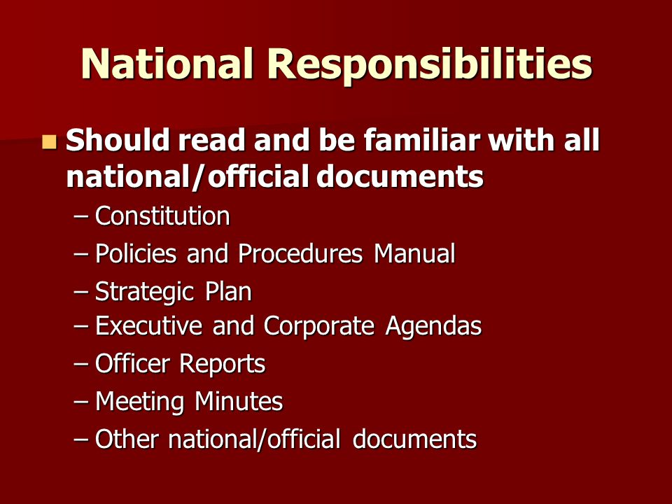 National Responsibilities Should read and be familiar with all national/official documents Should read and be familiar with all national/official documents –Constitution –Policies and Procedures Manual –Strategic Plan –Executive and Corporate Agendas –Officer Reports –Meeting Minutes –Other national/official documents