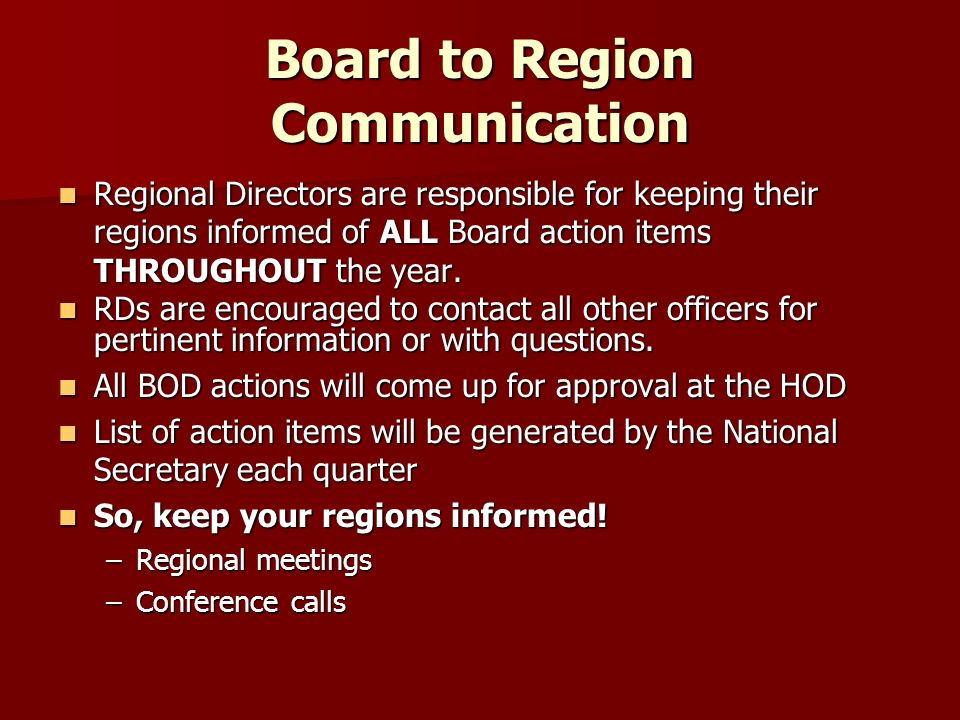 Board to Region Communication Regional Directors are responsible for keeping their regions informed of ALL Board action items THROUGHOUT the year. Reg