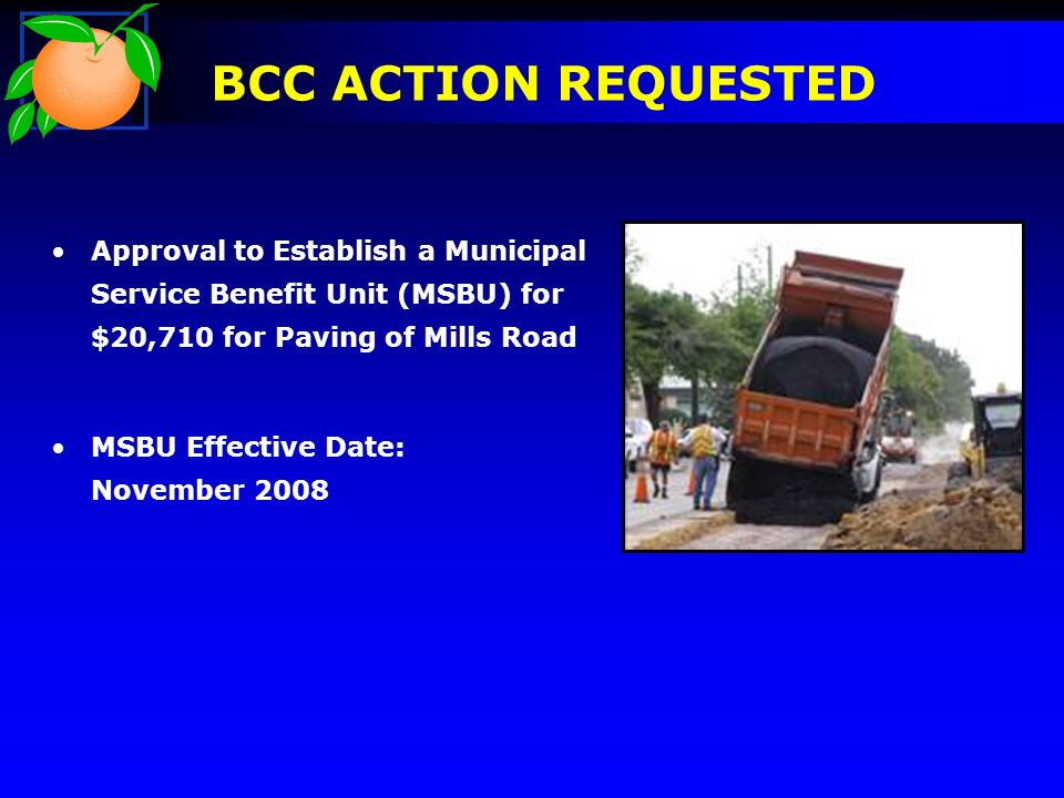 BCC ACTION REQUESTED Approval to Establish a Municipal Service Benefit Unit (MSBU) for $20,710 for Paving of Mills Road MSBU Effective Date: November 2008