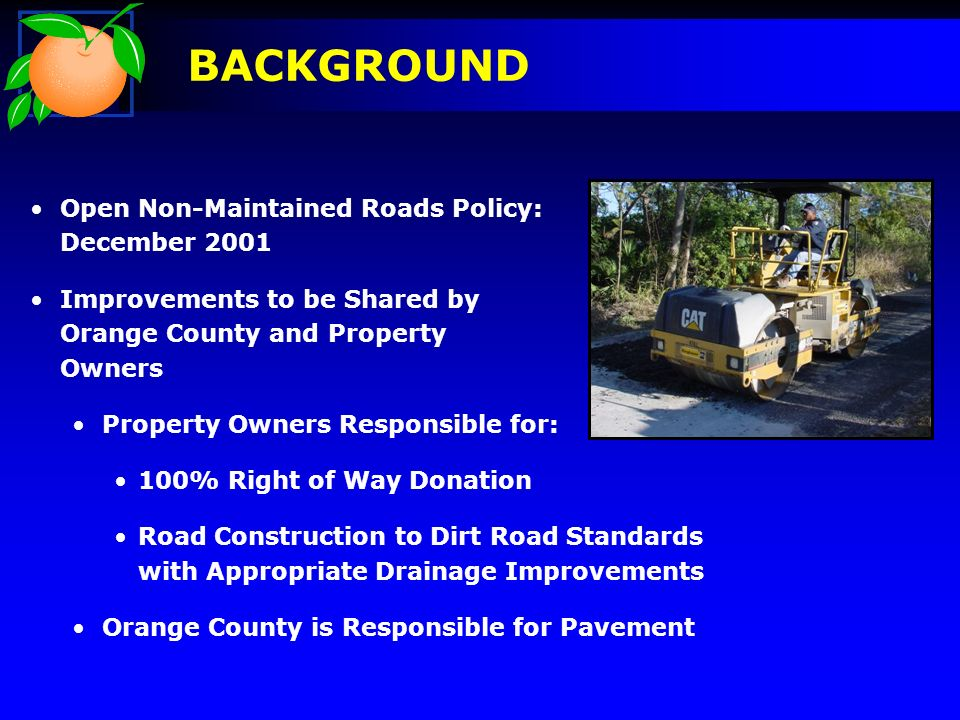 Open Non-Maintained Roads Policy: December 2001 Improvements to be Shared by Orange County and Property Owners Property Owners Responsible for: 100% Right of Way Donation Road Construction to Dirt Road Standards with Appropriate Drainage Improvements Orange County is Responsible for Pavement BACKGROUND