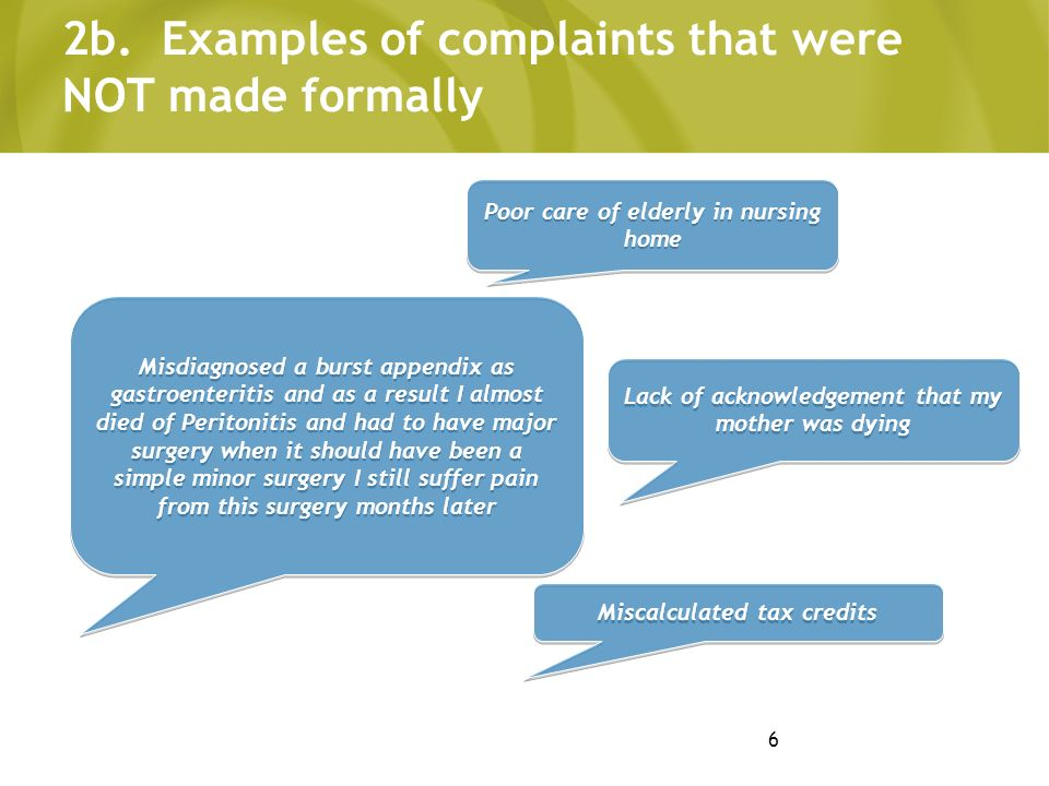 6 2b. Examples of complaints that were NOT made formally Lack of acknowledgement that my mother was dying Misdiagnosed a burst appendix as gastroenter