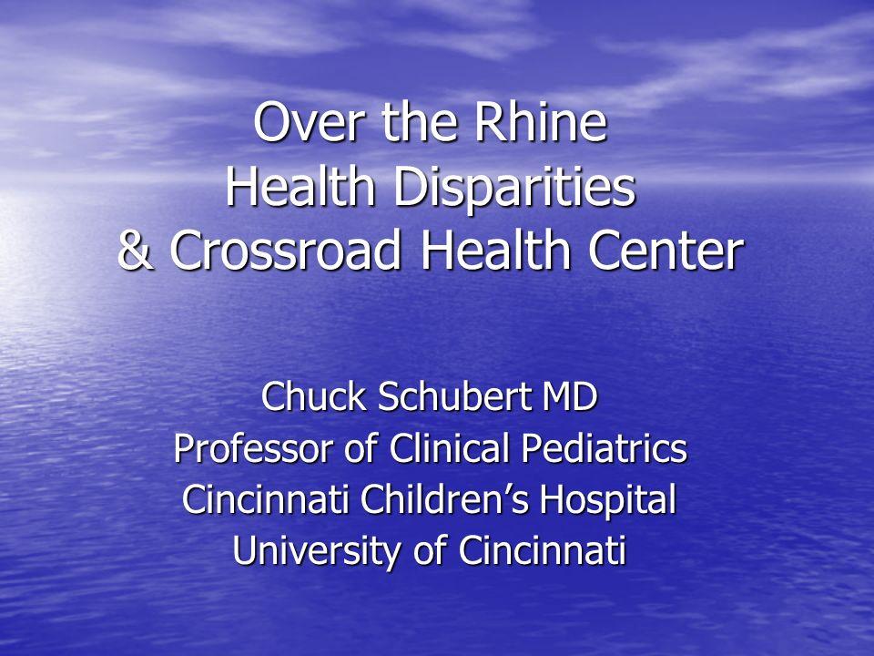 Over the Rhine Health Disparities & Crossroad Health Center Chuck Schubert MD Professor of Clinical Pediatrics Cincinnati Childrens Hospital Universit