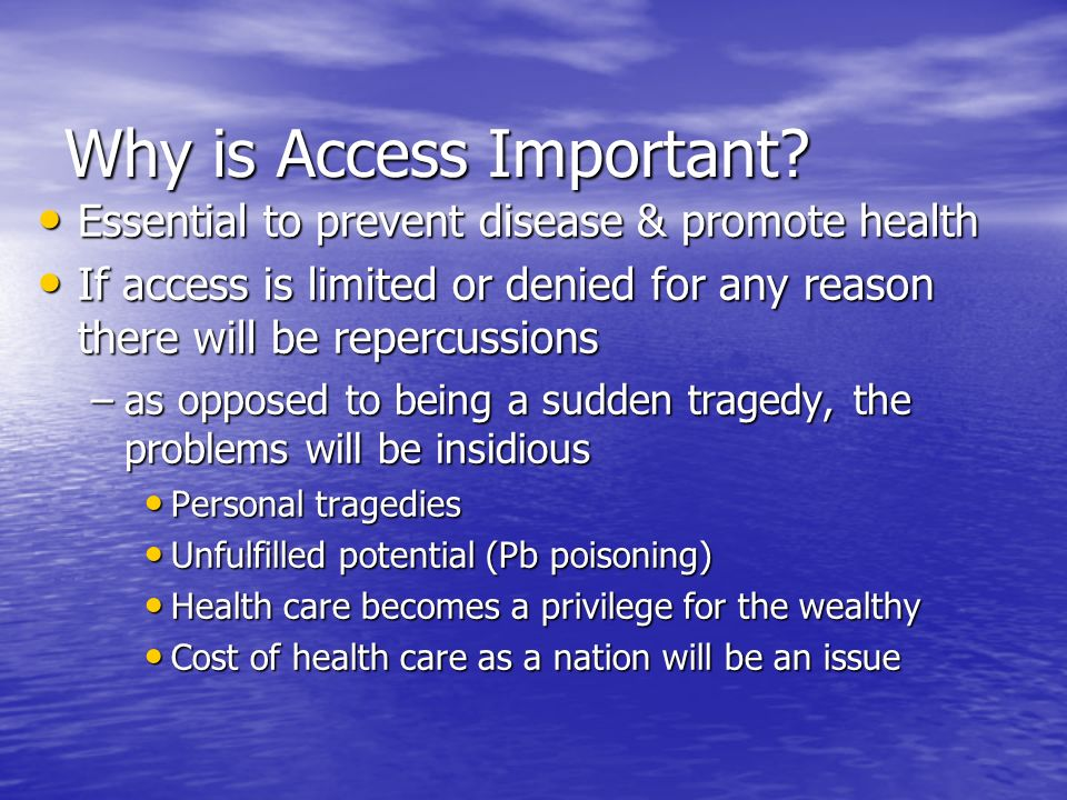 Why is Access Important? Essential to prevent disease & promote health Essential to prevent disease & promote health If access is limited or denied fo