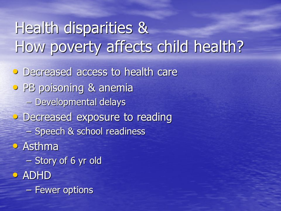 Health disparities & How poverty affects child health? Decreased access to health care Decreased access to health care PB poisoning & anemia PB poison