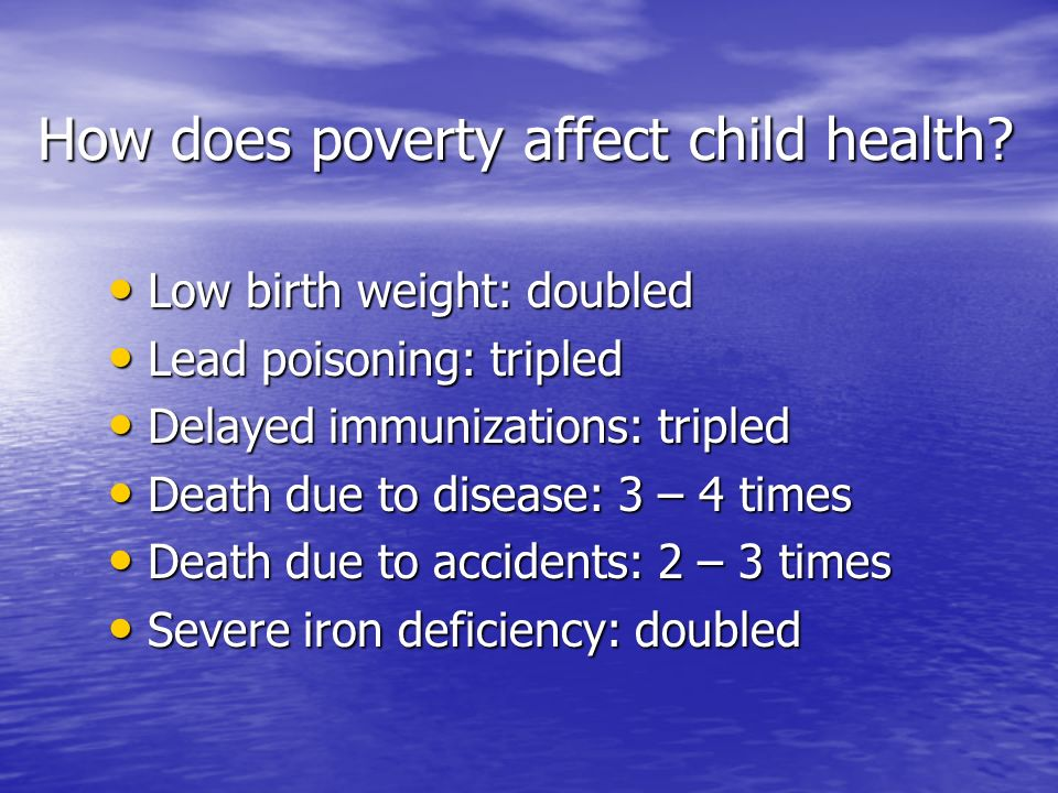 How does poverty affect child health? Low birth weight: doubled Low birth weight: doubled Lead poisoning: tripled Lead poisoning: tripled Delayed immu