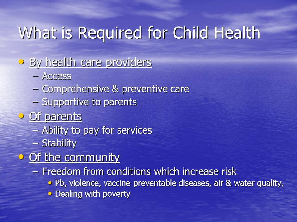 What is Required for Child Health By health care providers By health care providers –Access –Comprehensive & preventive care –Supportive to parents Of