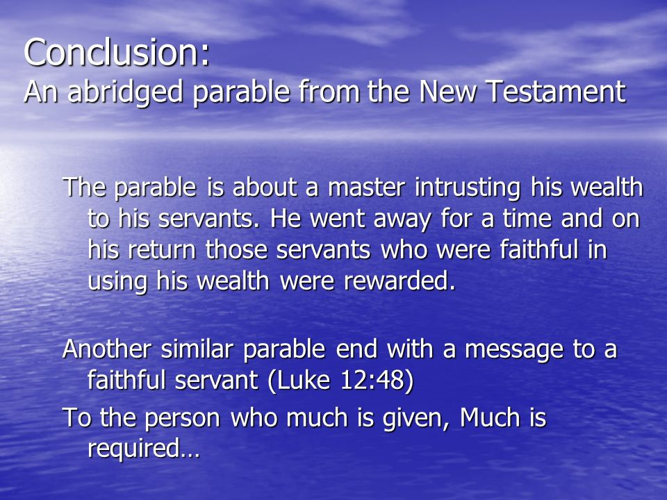 Conclusion: An abridged parable from the New Testament The parable is about a master intrusting his wealth to his servants. He went away for a time an