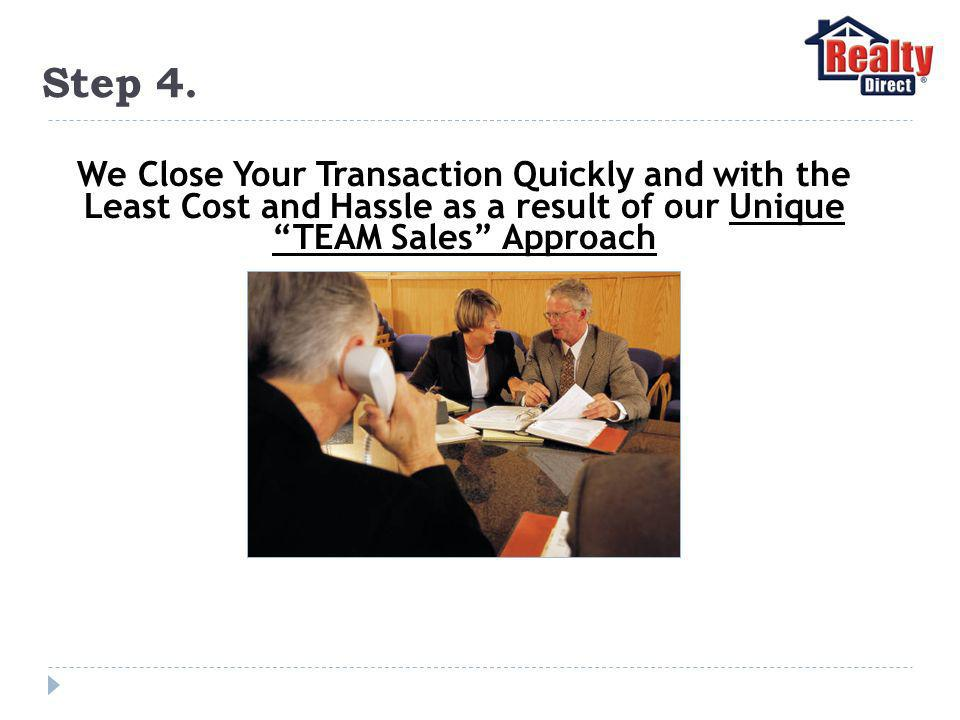 Step 4. We Close Your Transaction Quickly and with the Least Cost and Hassle as a result of our Unique TEAM Sales Approach