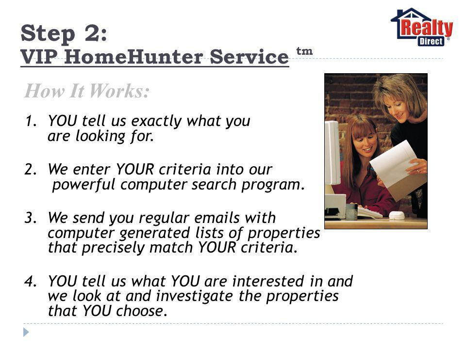 Step 2: VIP HomeHunter Service tm 1.YOU tell us exactly what you are looking for.