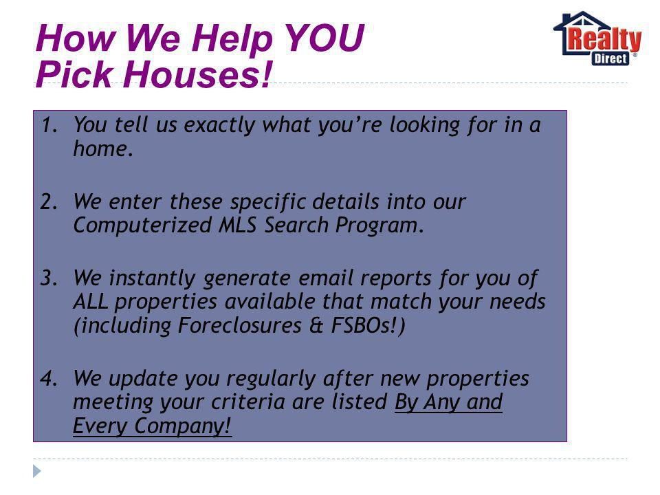 How We Help YOU Pick Houses. 1.You tell us exactly what youre looking for in a home.
