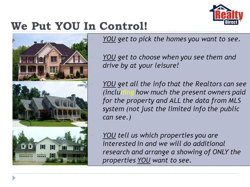 We Put YOU In Control. YOU get to pick the homes you want to see.
