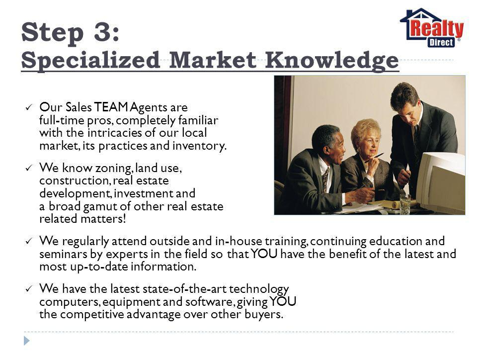 Step 3: Specialized Market Knowledge Our Sales TEAM Agents are full-time pros, completely familiar with the intricacies of our local market, its practices and inventory.