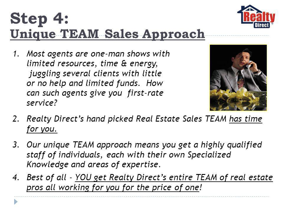 Step 4: Unique TEAM Sales Approach 1.Most agents are one-man shows with limited resources, time & energy, juggling several clients with little or no help and limited funds.