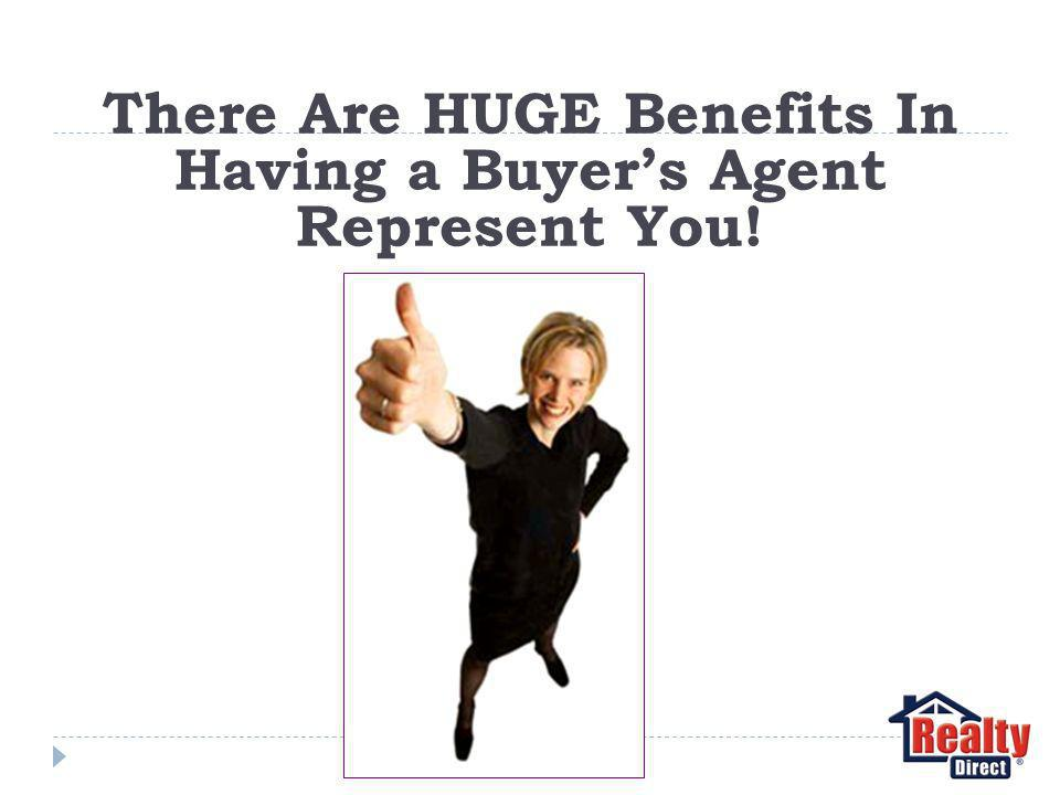 There Are HUGE Benefits In Having a Buyers Agent Represent You!