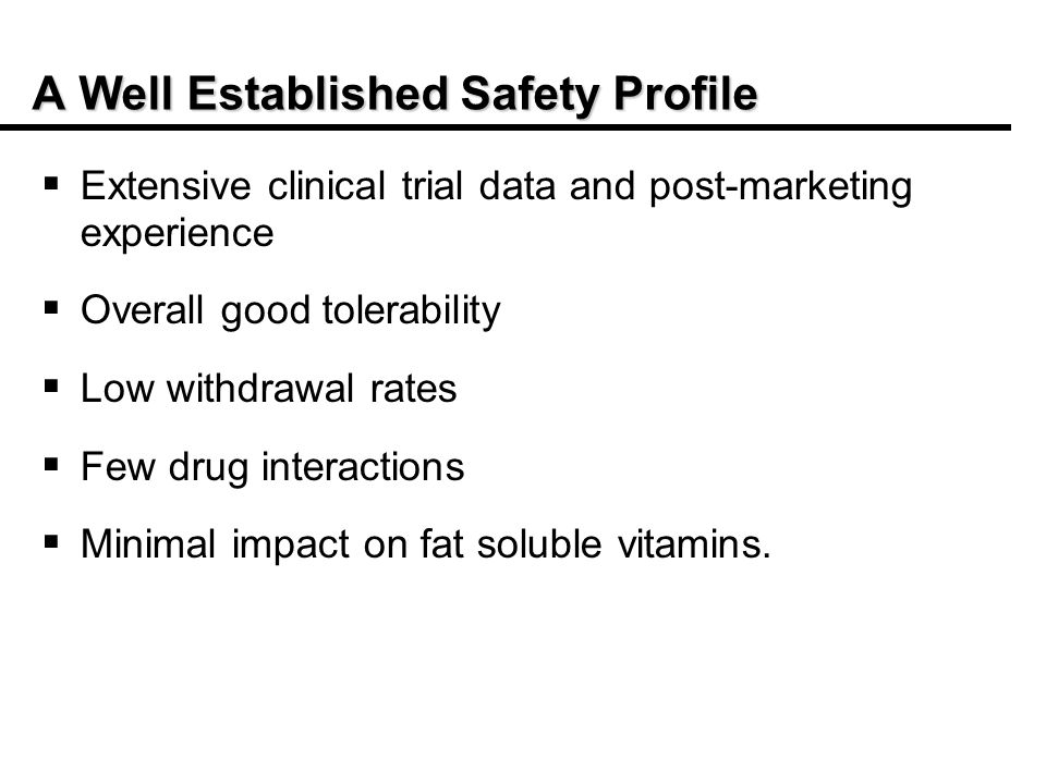 A Well Established Safety Profile Extensive clinical trial data and post-marketing experience Overall good tolerability Low withdrawal rates Few drug