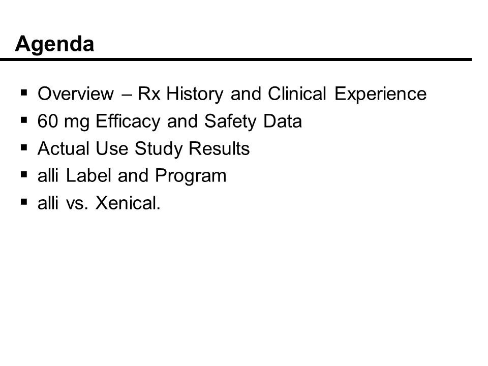 Agenda Overview – Rx History and Clinical Experience 60 mg Efficacy and Safety Data Actual Use Study Results alli Label and Program alli vs. Xenical.