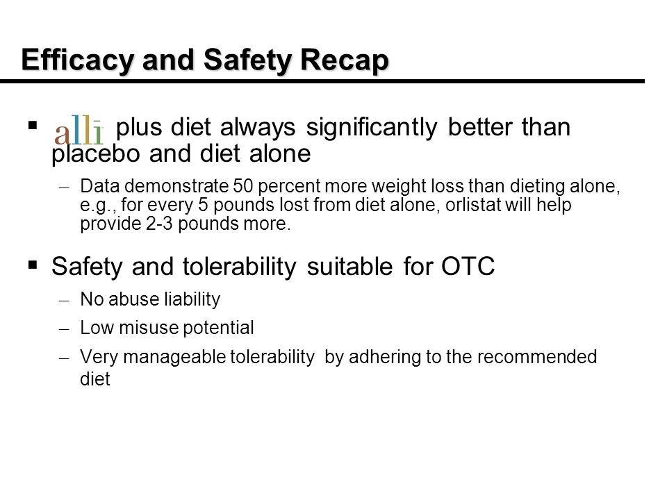 Efficacy and Safety Recap plus diet always significantly better than placebo and diet alone – – Data demonstrate 50 percent more weight loss than dieting alone, e.g., for every 5 pounds lost from diet alone, orlistat will help provide 2-3 pounds more.