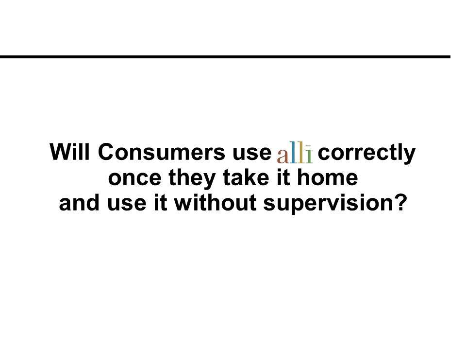 Will Consumers use alli correctly once they take it home and use it without supervision